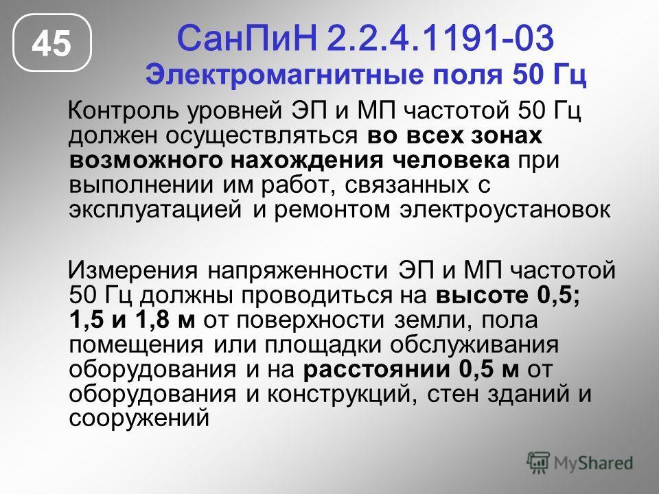 СанПиН 2.2.4.1191-03 Электромагнитные поля 50 Гц 45 Контроль уровней ЭП и МП частотой 50 Гц должен осуществляться во всех зонах возможного нахождения человека при выполнении им работ, связанных с эксплуатацией и ремонтом электроустановок Измерения на