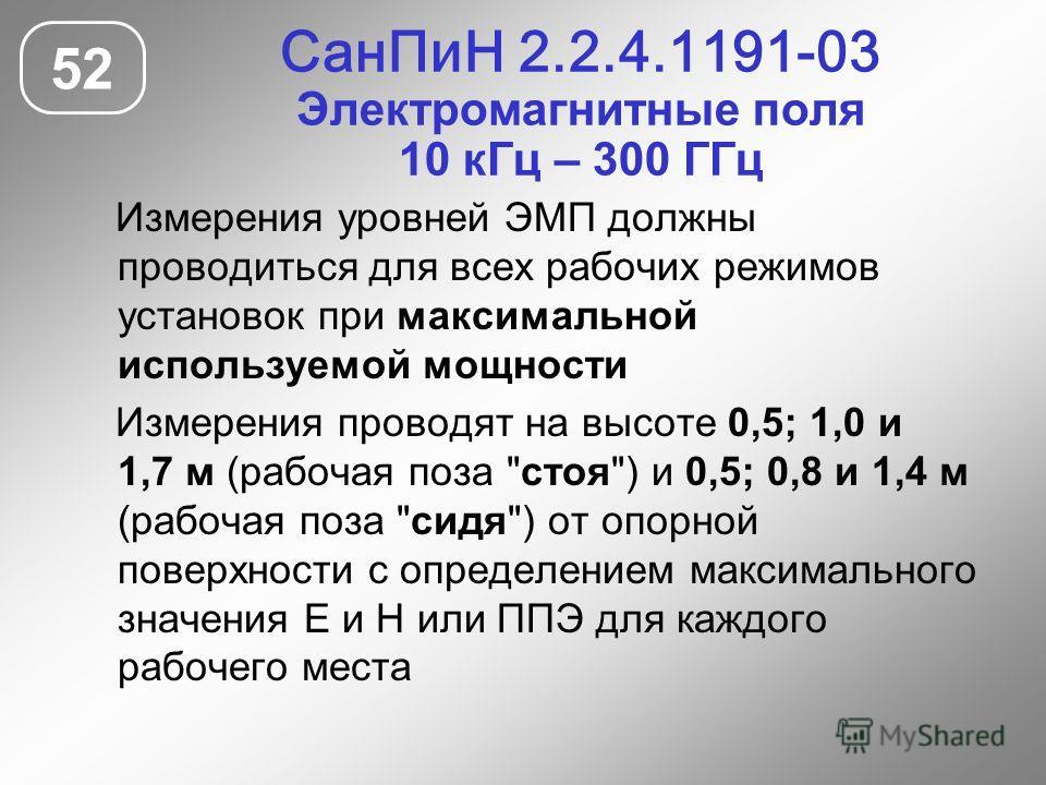 СанПиН 2.2.4.1191-03 Электромагнитные поля 10 кГц – 300 ГГц 52 Измерения уровней ЭМП должны проводиться для всех рабочих режимов установок при максимальной используемой мощности Измерения проводят на высоте 0,5; 1,0 и 1,7 м (рабочая поза
