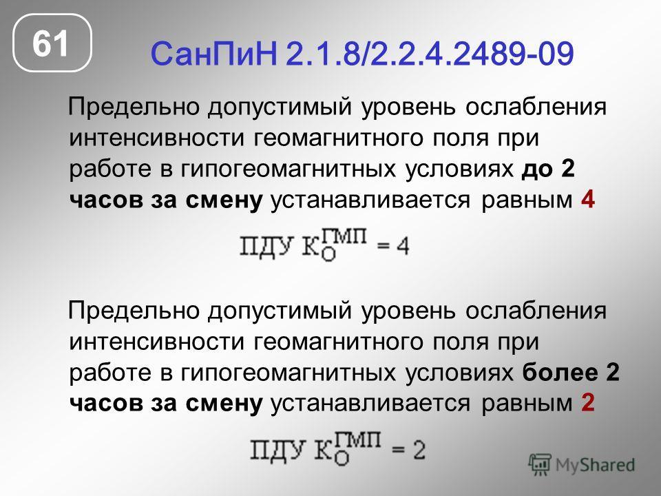 СанПиН 2.1.8/2.2.4.2489-09 61 Предельно допустимый уровень ослабления интенсивности геомагнитного поля при работе в гипогеомагнитных условиях до 2 часов за смену устанавливается равным 4 Предельно допустимый уровень ослабления интенсивности геомагнит