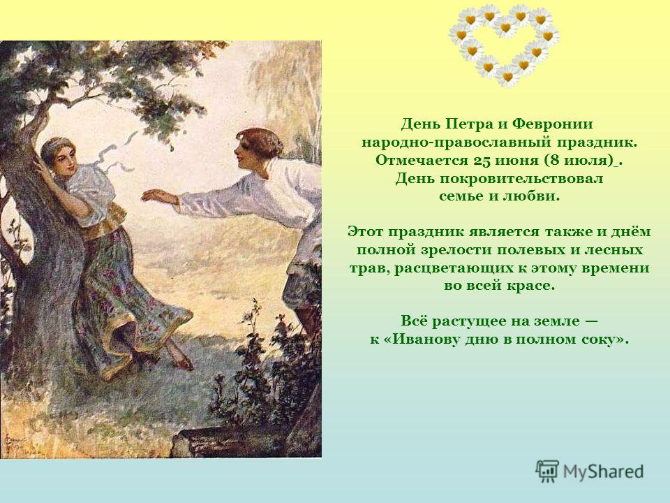 День Петра и Февронии народно-православный праздник. Отмечается 25 июня (8 июля). День покровительствовал семье и любви. Этот праздник является также и днём полной зрелости полевых и лесных трав, расцветающих к этому времени во всей красе. Всё растущ