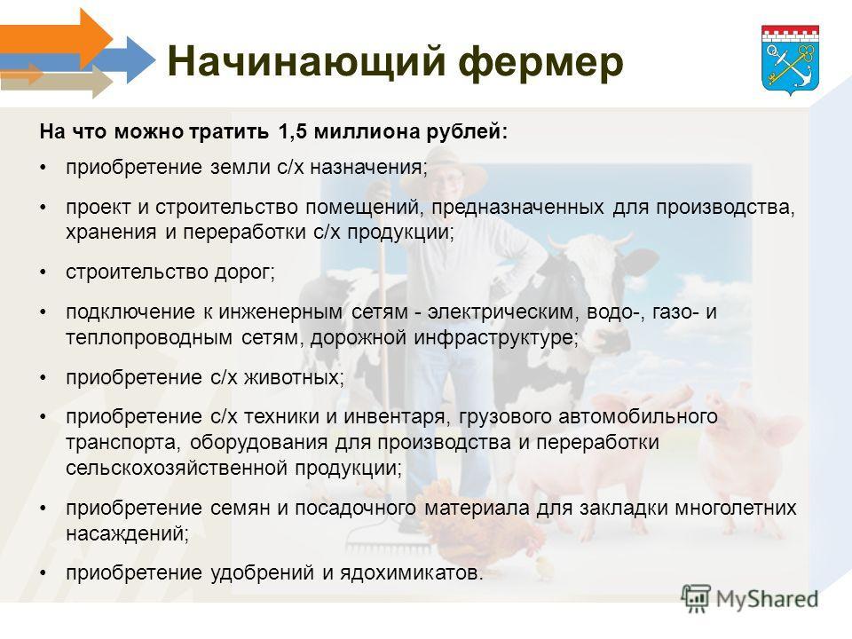 Начинающий фермер На что можно тратить 1,5 миллиона рублей: приобретение земли с/х назначения; проект и строительство помещений, предназначенных для производства, хранения и переработки с/х продукции; строительство дорог; подключение к инженерным сет