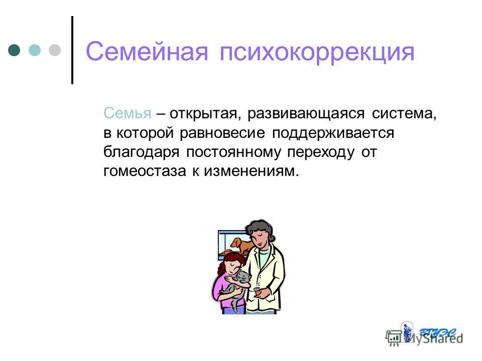 Семейная психокоррекция Семья – открытая, развивающаяся система, в которой равновесие поддерживается благодаря постоянному переходу от гомеостаза к изменениям.