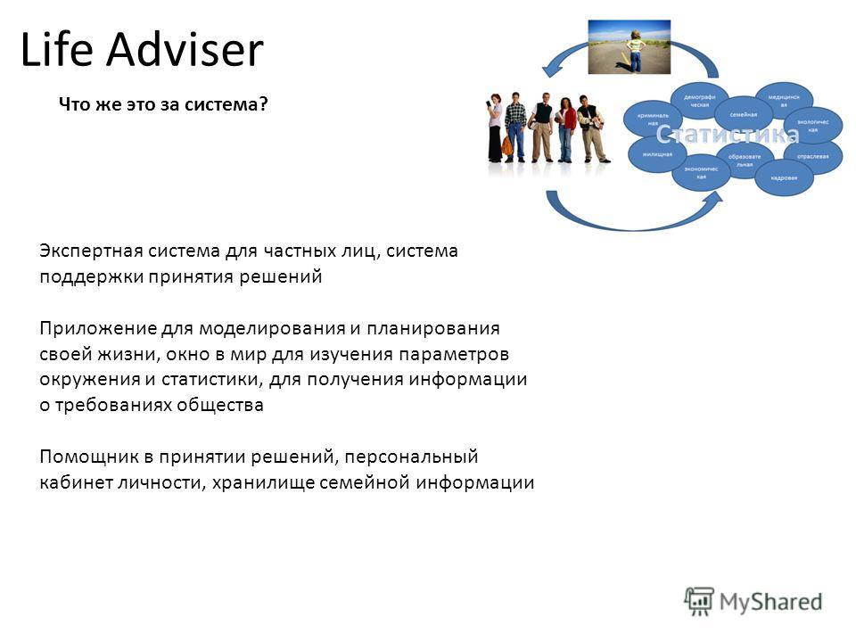 Life Adviser Что же это за система? Экспертная система для частных лиц, система поддержки принятия решений Приложение для моделирования и планирования своей жизни, окно в мир для изучения параметров окружения и статистики, для получения информации о
