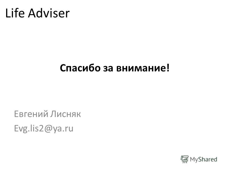 Спасибо за внимание! Евгений Лисняк Evg.lis2@ya.ru Life Adviser