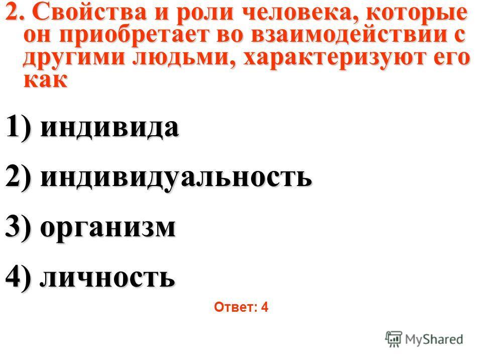 2. Свойства и роли человека, которые он приобретает во взаимодействии с другими людьми, характеризуют его как 1) индивида 2) индивидуальность 3) организм 4) личность Ответ: 4