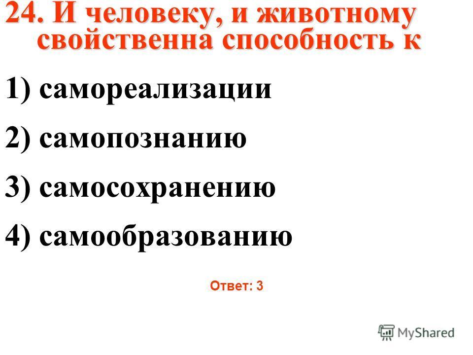 24. И человеку, и животному свойственна способность к 1) самореализации 2) самопознанию 3) самосохранению 4) самообразованию Ответ: 3