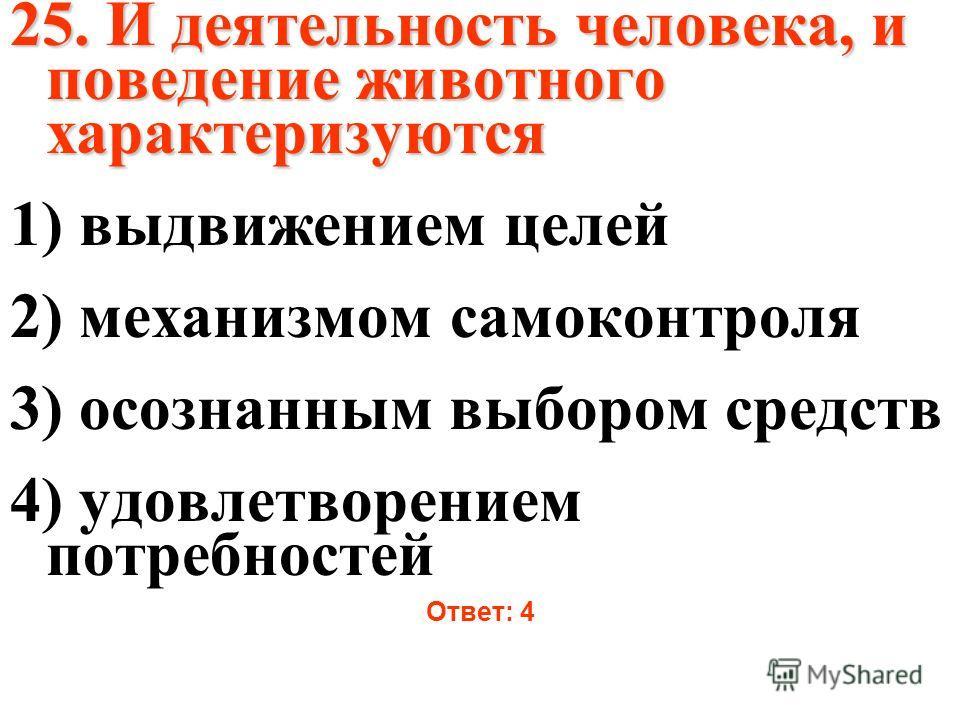 25. И деятельность человека, и поведение животного характеризуются 1) выдвижением целей 2) механизмом самоконтроля 3) осознанным выбором средств 4) удовлетворением потребностей Ответ: 4