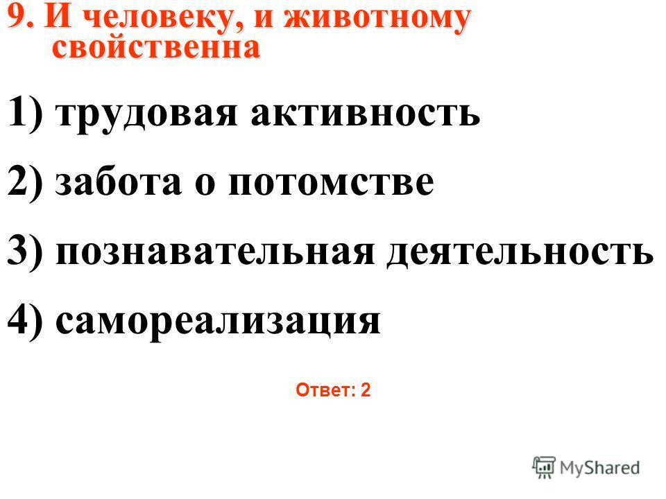9. И человеку, и животному свойственна 1) трудовая активность 2) забота о потомстве 3) познавательная деятельность 4) самореализация Ответ: 2