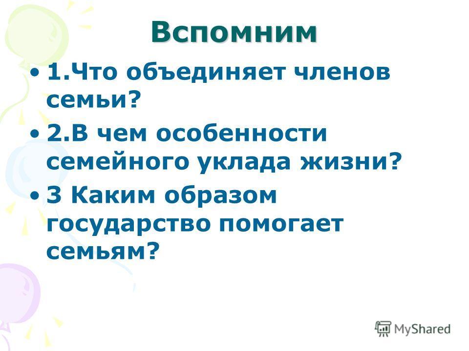Вспомним 1.Что объединяет членов семьи? 2.В чем особенности семейного уклада жизни? 3 Каким образом государство помогает семьям?