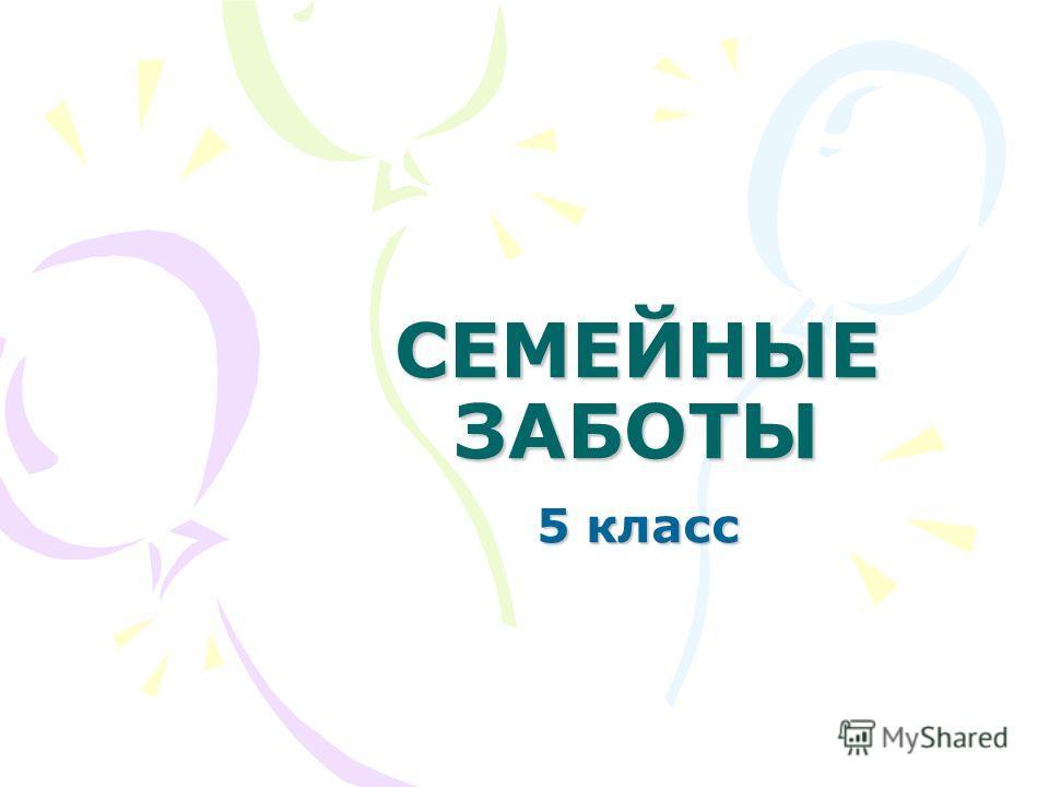 СЕМЕЙНЫЕ ЗАБОТЫ 5 класс