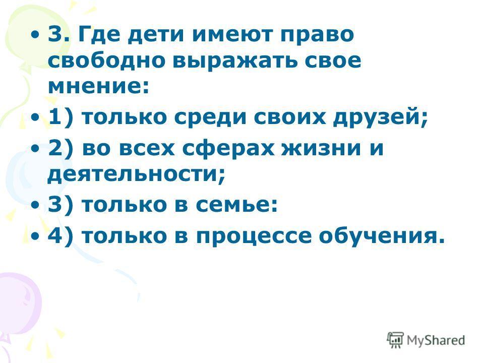 3. Где дети имеют право свободно выражать свое мнение: 1) только среди своих друзей; 2) во всех сферах жизни и деятельности; 3) только в семье: 4) только в процессе обучения.