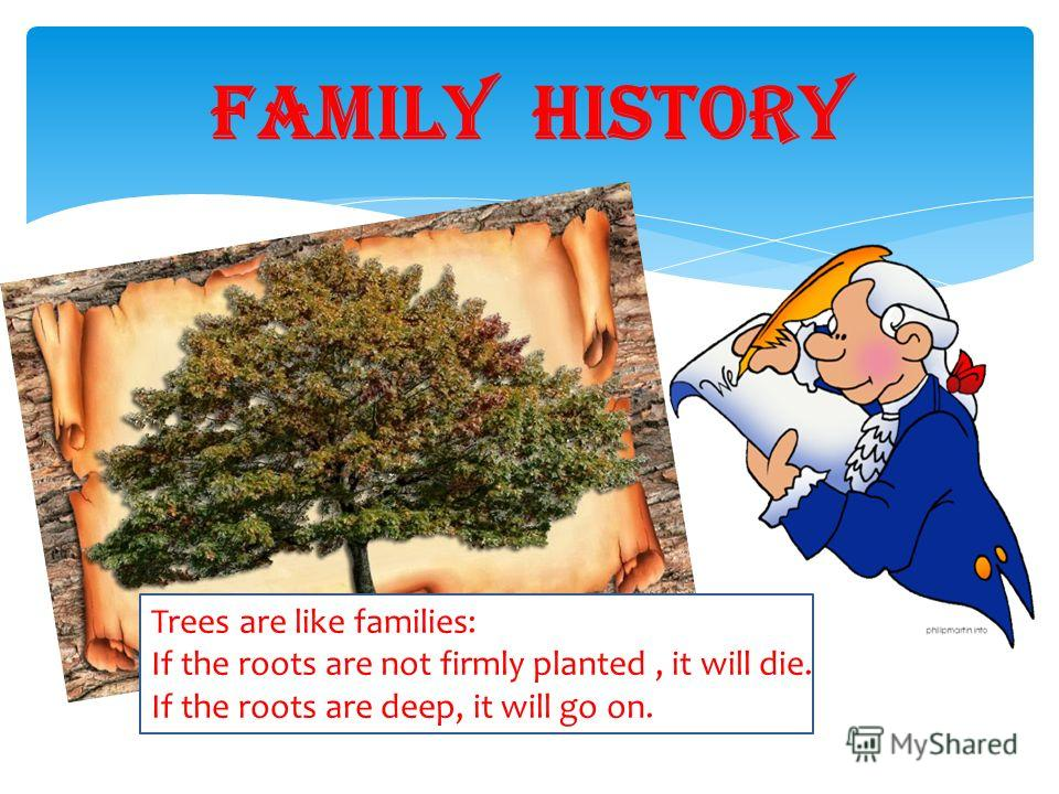 FAMILY History Trees are like families: If the roots are not firmly planted, it will die. If the roots are deep, it will go on.