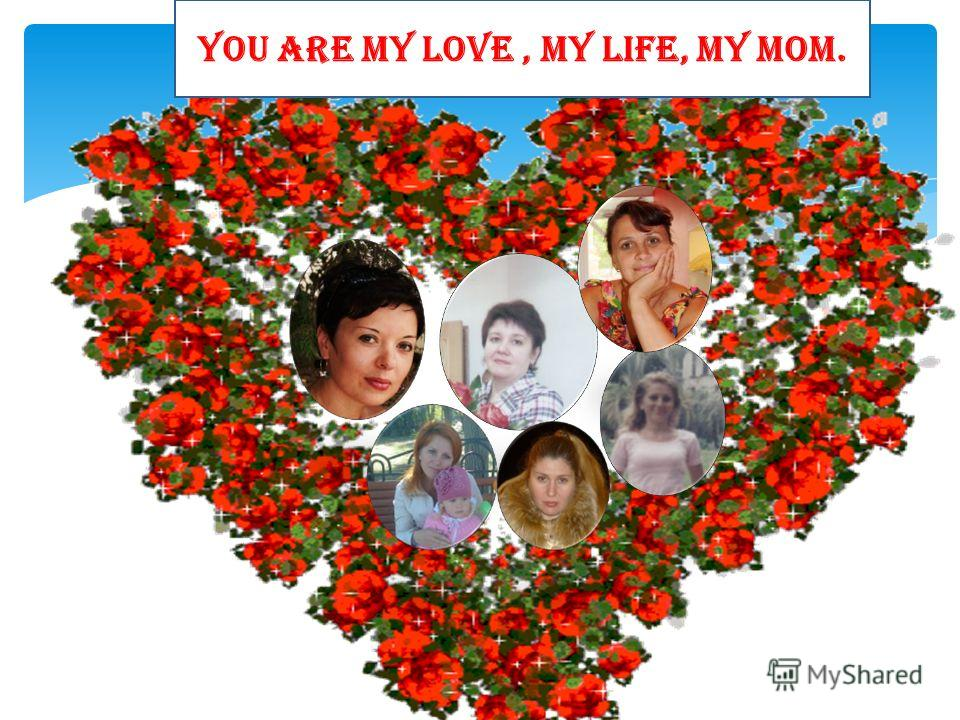 YOU ARE MY LOVE, MY LIFE, MY MOM.