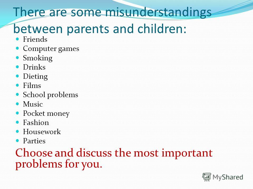 There are some misunderstandings between parents and children: Friends Computer games Smoking Drinks Dieting Films School problems Music Pocket money Fashion Housework Parties Choose and discuss the most important problems for you.