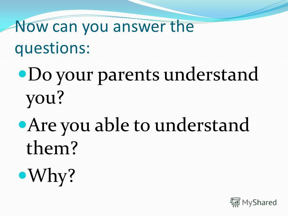 Now can you answer the questions: Do your parents understand you? Are you able to understand them? Why?