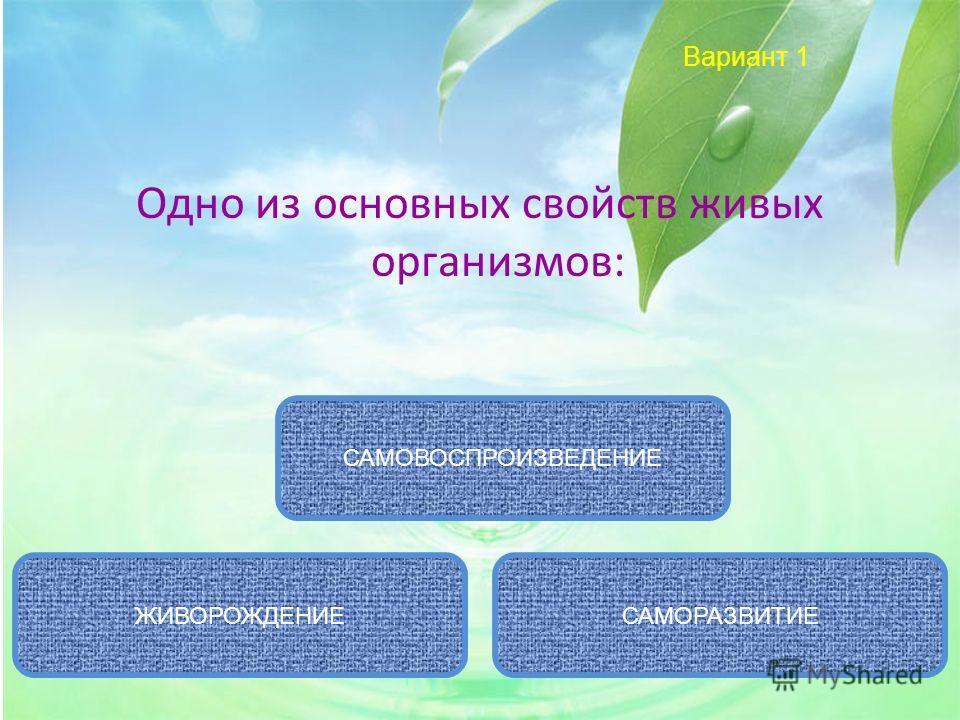 Вариант 1 Одно из основных свойств живых организмов: САМОВОСПРОИЗВЕДЕНИЕ САМОРАЗВИТИЕЖИВОРОЖДЕНИЕ