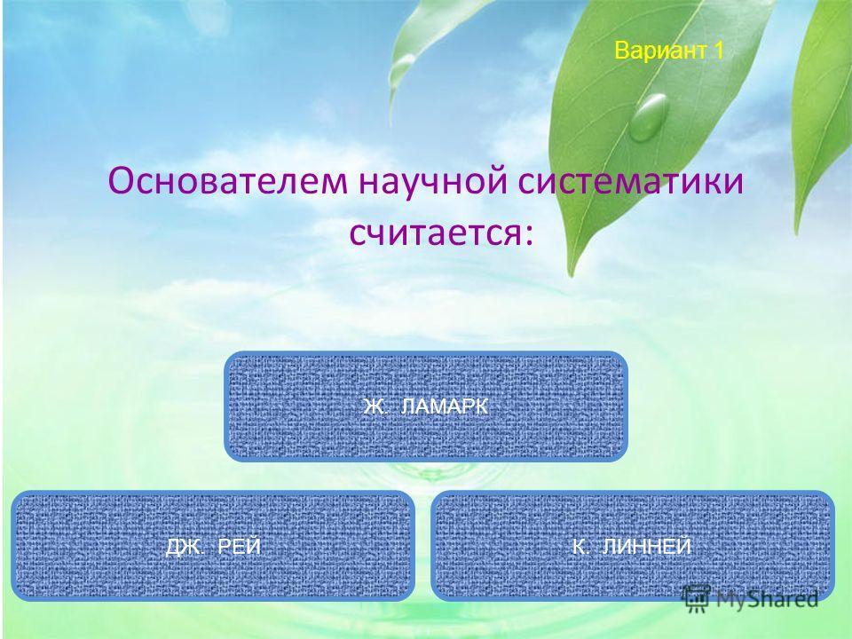 Вариант 1 Основателем научной систематики считается: К. ЛИННЕЙ Ж. ЛАМАРК ДЖ. РЕЙ