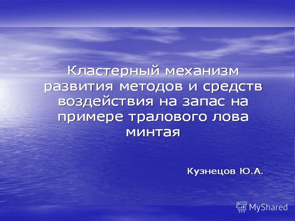 Кластерный механизм развития етодов и средств воздействия на запас на примере тралового лова минтая Кузнецов Ю.А.