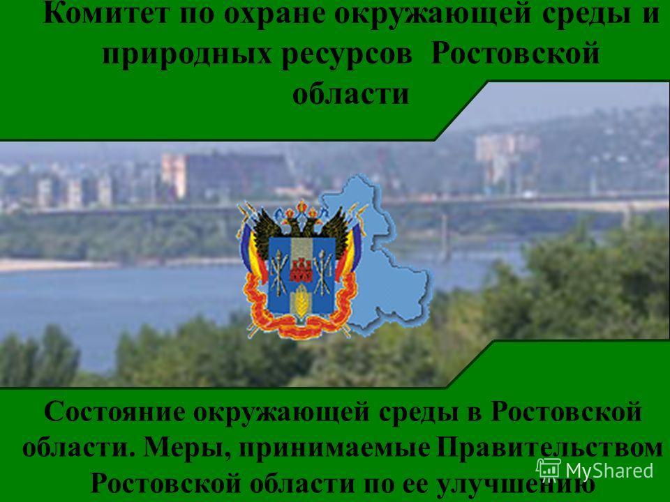 Комитет по охране окружающей среды и природных ресурсов Ростовской области Состояние окружающей среды в Ростовской области. Меры, принимаемые Правительством Ростовской области по ее улучшению