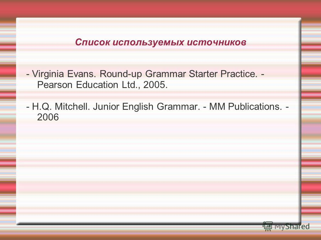 Список используемых источников - Virginia Evans. Round-up Grammar Starter Practice. - Pearson Education Ltd., 2005. - H.Q. Mitchell. Junior English Grammar. - MM Publications. - 2006