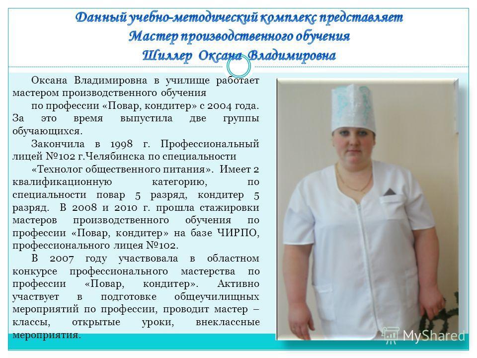 Оксана Владимировна в училище работает мастером производственного обучения по профессии «Повар, кондитер» с 2004 года. За это время выпустила две группы обучающихся. Закончила в 1998 г. Профессиональный лицей 102 г.Челябинска по специальности «Технол