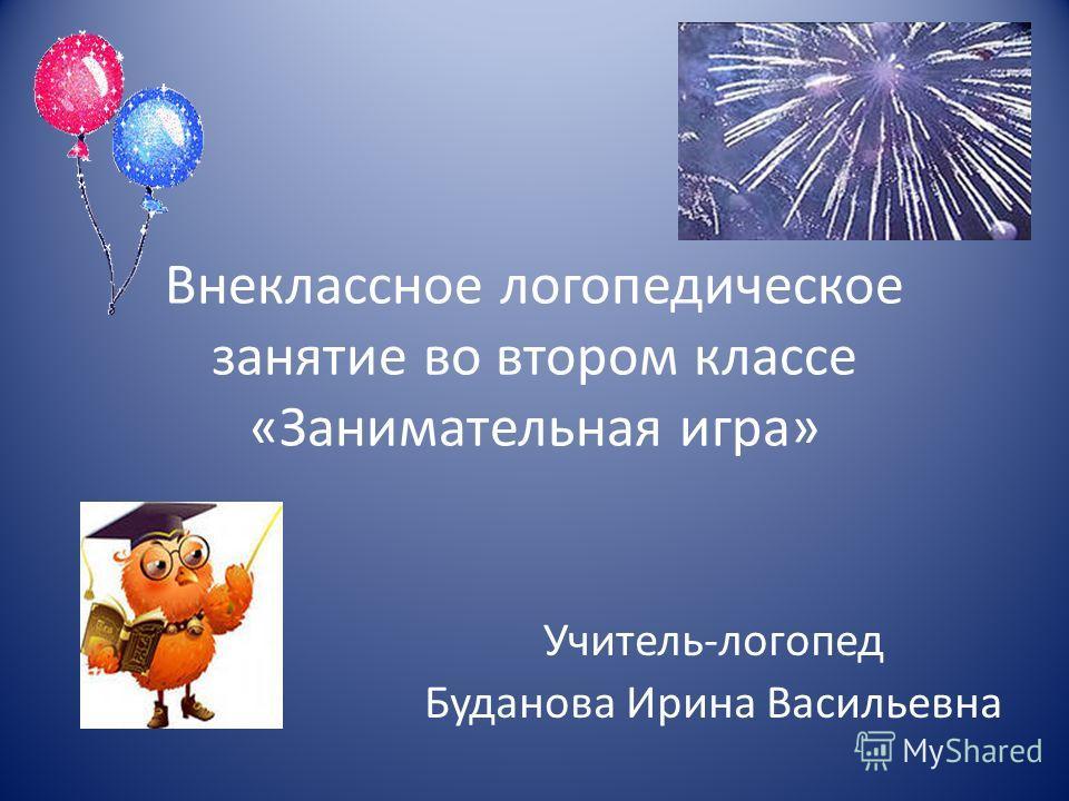Внеклассное логопедическое занятие во втором классе «Занимательная игра» Учитель-логопед Буданова Ирина Васильевна
