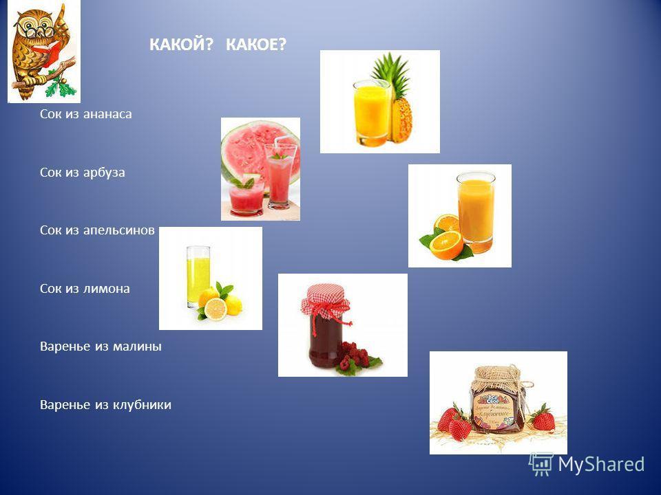 КАКОЙ? КАКОЕ? Сок из ананаса Сок из арбуза Сок из апельсинов Сок из лимона Варенье из малины Варенье из клубники