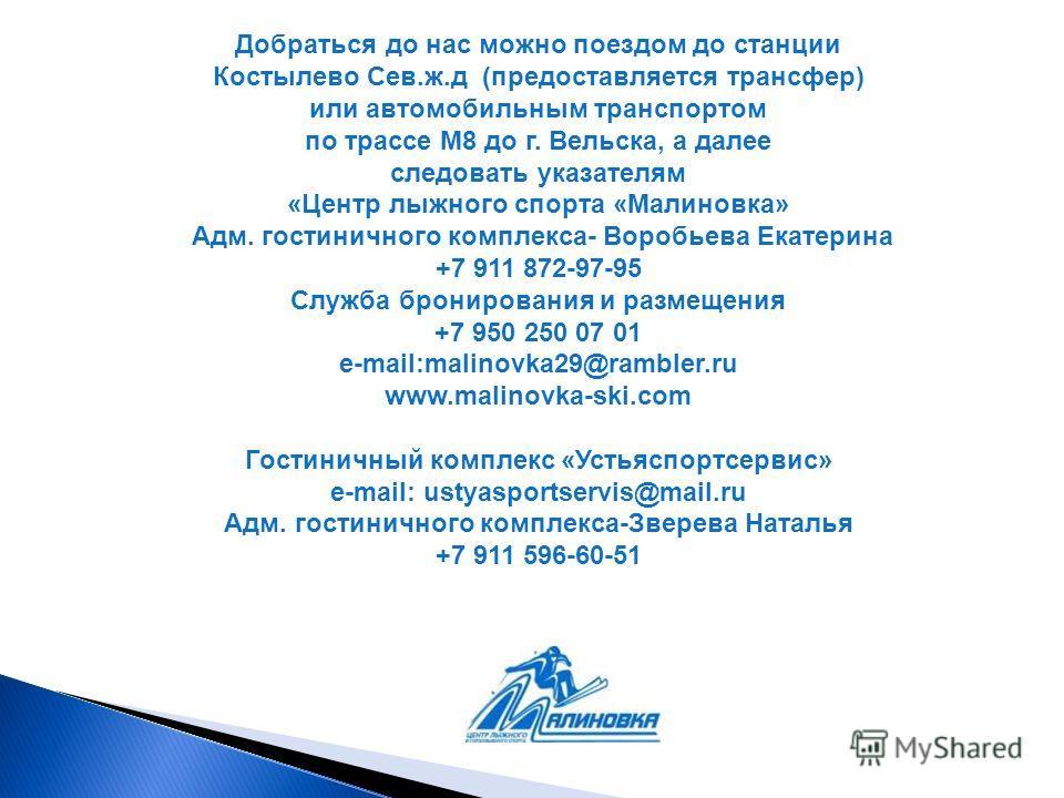 Добраться до нас можно поездом до станции Костылево Сев.ж.д (предоставляется трансфер) или автомобильным транспортом по трассе М8 до г. Вельска, а далее следовать указателям «Центр лыжного спорта «Малиновка» Адм. гостиничного комплекса- Воробьева Ека