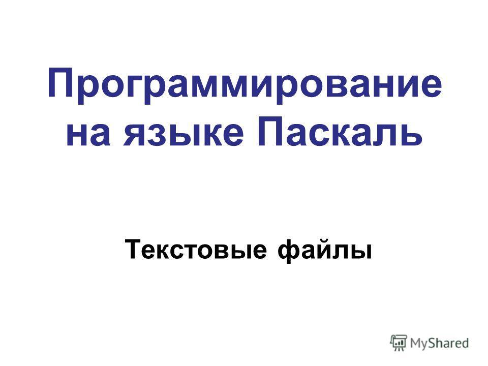 Программирование на языке Паскаль Текстовые файлы
