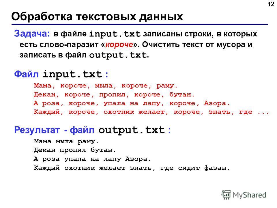 Обработка текстовых данных 12 Задача: в файле input.txt записаны строки, в которых есть слово-паразит «короче». Очистить текст от мусора и записать в файл output.txt. Файл input.txt : Мама, короче, мыла, короче, раму. Декан, короче, пропил, короче, б