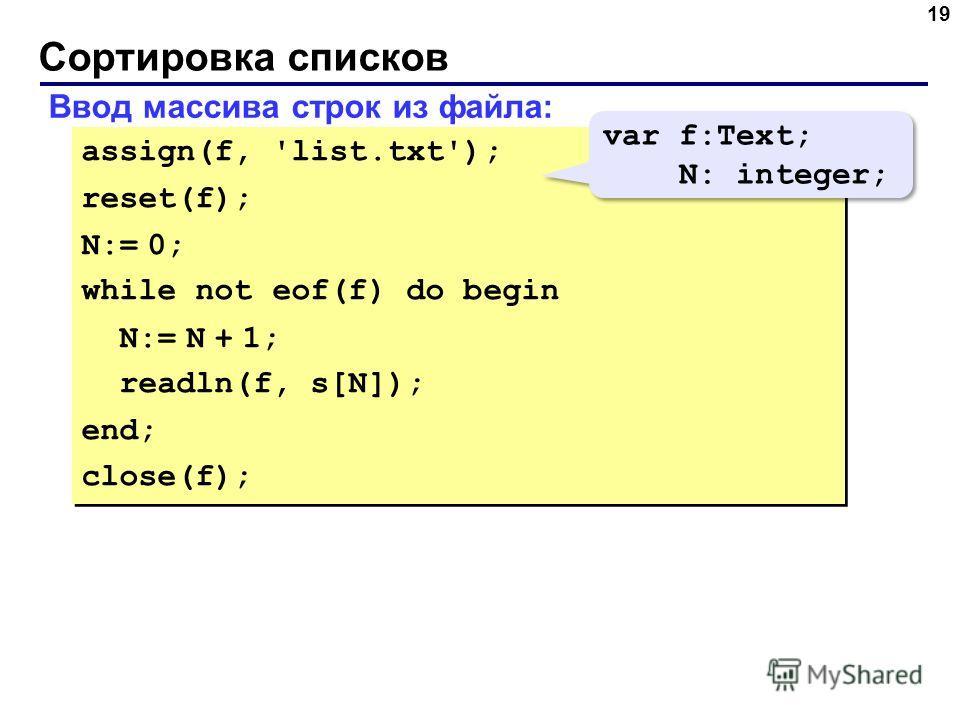 Сортировка списков 19 Ввод массива строк из файла: assign(f, 'list.txt'); reset(f); N:= 0; while not eof(f) do begin N:= N + 1; readln(f, s[N]); end; close(f); assign(f, 'list.txt'); reset(f); N:= 0; while not eof(f) do begin N:= N + 1; readln(f, s[N