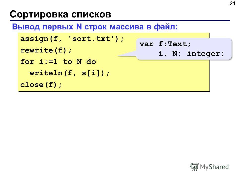 Сортировка списков 21 Вывод первых N строк массива в файл: assign(f, 'sort.txt'); rewrite(f); for i:=1 to N do writeln(f, s[i]); close(f); assign(f, 'sort.txt'); rewrite(f); for i:=1 to N do writeln(f, s[i]); close(f); var f:Text; i, N: integer; var