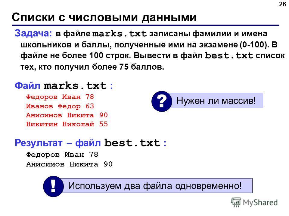 Списки с числовыми данными 26 Задача: в файле marks.txt записаны фамилии и имена школьников и баллы, полученные ими на экзамене (0-100). В файле не более 100 строк. Вывести в файл best.txt список тех, кто получил более 75 баллов. Файл marks.txt : Фед