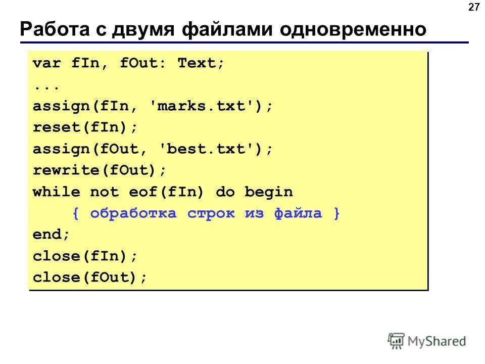Работа с двумя файлами одновременно 27 var fIn, fOut: Text;... assign(fIn, 'marks.txt'); reset(fIn); assign(fOut, 'best.txt'); rewrite(fOut); while not eof(fIn) do begin { обработка строк из файла } end; close(fIn); close(fOut); var fIn, fOut: Text;.