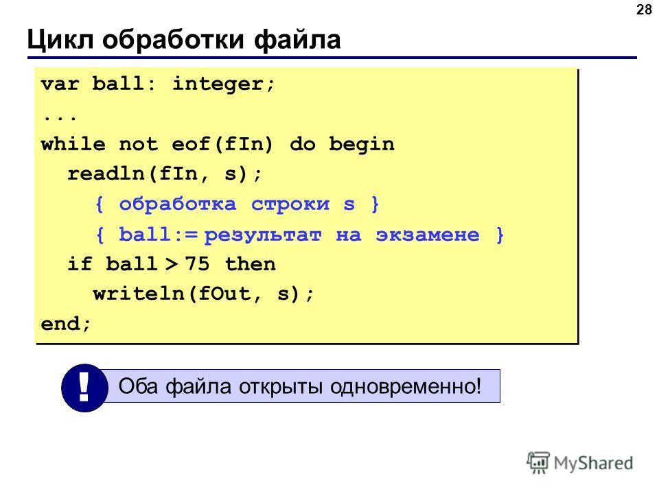 Цикл обработки файла 28 var ball: integer;... while not eof(fIn) do begin readln(fIn, s); { обработка строки s } { ball:= результат на экзамене } if ball > 75 then writeln(fOut, s); end; var ball: integer;... while not eof(fIn) do begin readln(fIn, s
