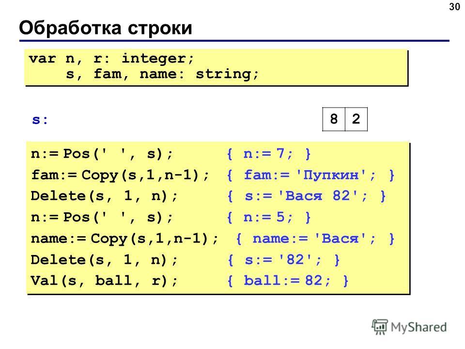 Обработка строки 30 n:= Pos(' ', s); { n:= 7; } fam:= Copy(s,1,n-1); { fam:= 'Пупкин'; } Delete(s, 1, n); { s:= 'Вася 82'; } n:= Pos(' ', s); { n:= 5; } name:= Copy(s,1,n-1); { name:= 'Вася'; } Delete(s, 1, n); { s:= '82'; } Val(s, ball, r); { ball:=