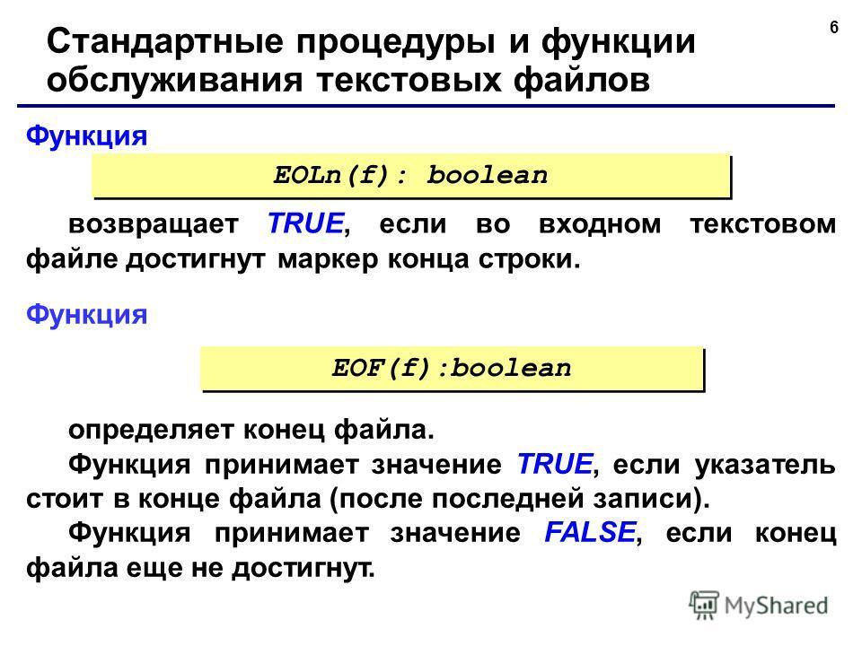 6 Функция Стандартные процедуры и функции обслуживания текстовых файлов возвращает TRUE, если во входном текстовом файле достигнут маркер конца строки. EOLn(f): boolean Функция определяет конец файла. Функция принимает значение TRUE, если указатель с
