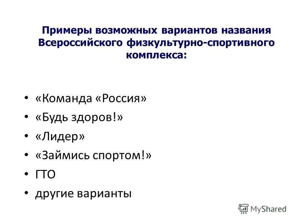 Примеры возможных вариантов названия Всероссийского физкультурно-спортивного комплекса: «Команда «Россия» «Будь здоров!» «Лидер» «Займись спортом!» ГТО другие варианты