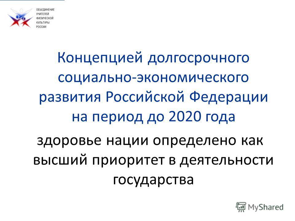 Концепцией долгосрочного социально-экономического развития Российской Федерации на период до 2020 года здоровье нации определено как высший приоритет в деятельности государства