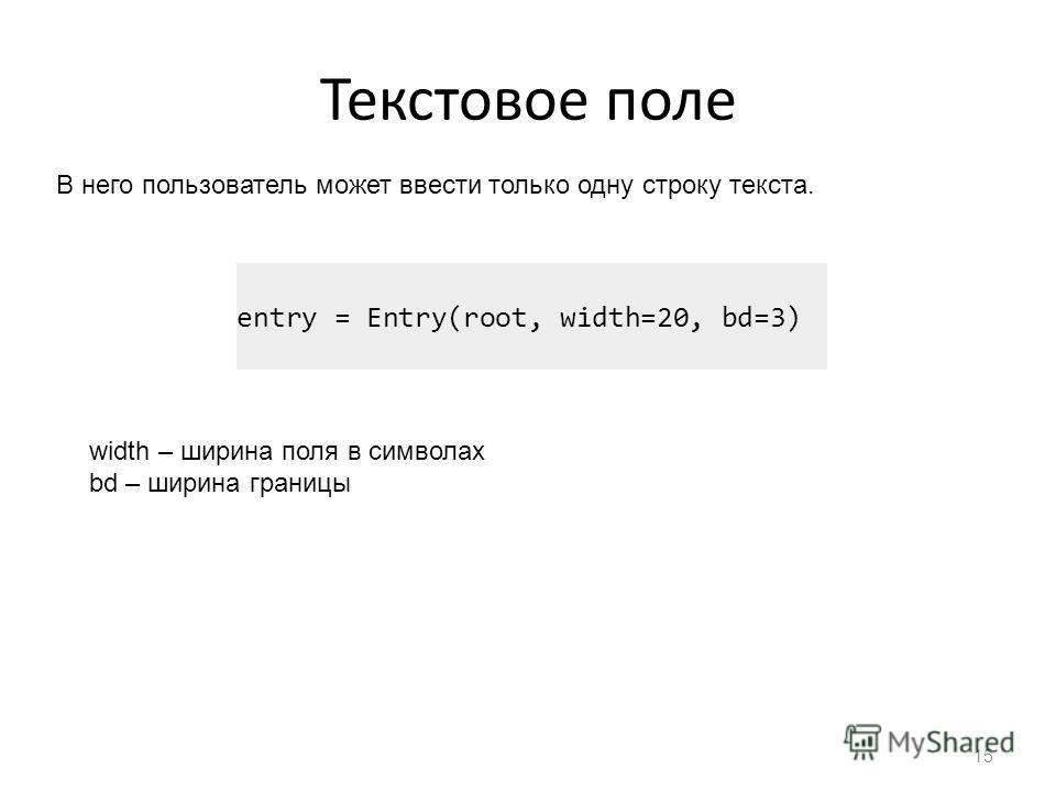 Текстовое поле 15 В него пользователь может ввести только одну строку текста. entry = Entry(root, width=20, bd=3) width – ширина поля в символах bd – ширина границы