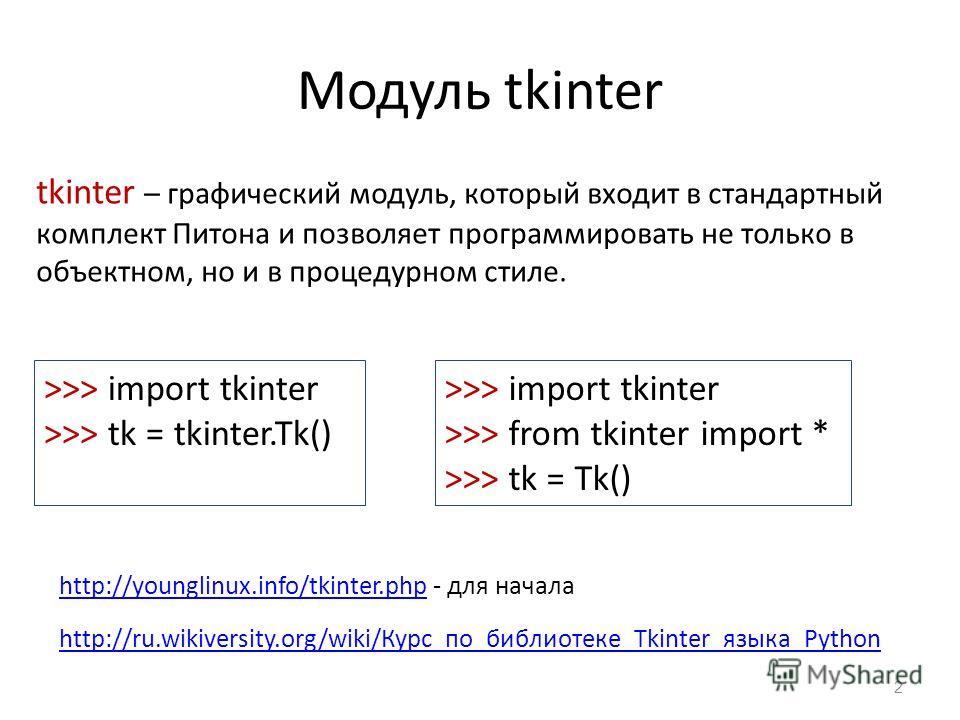 Модуль tkinter 2 tkinter – графический модуль, который входит в стандартный комплект Питона и позволяет программировать не только в объектном, но и в процедурном стиле. >>> import tkinter >>> tk = tkinter.Tk() http://younglinux.info/tkinter.phphttp:/