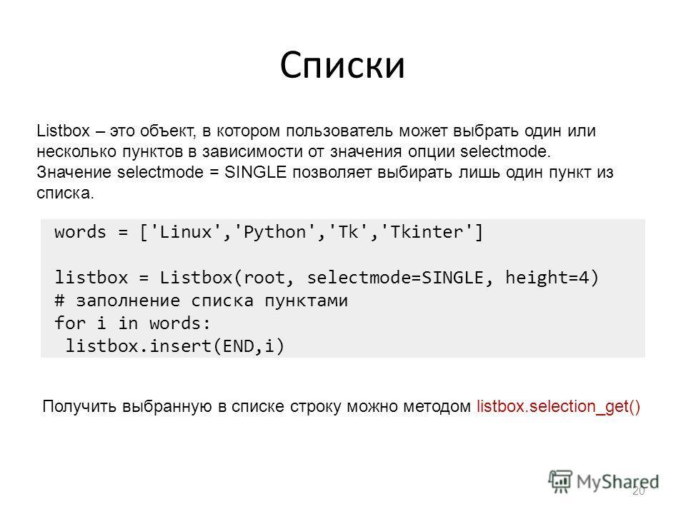 Списки 20 Listbox – это объект, в котором пользователь может выбрать один или несколько пунктов в зависимости от значения опции selectmode. Значение selectmode = SINGLE позволяет выбирать лишь один пункт из списка. words = ['Linux','Python','Tk','Tki