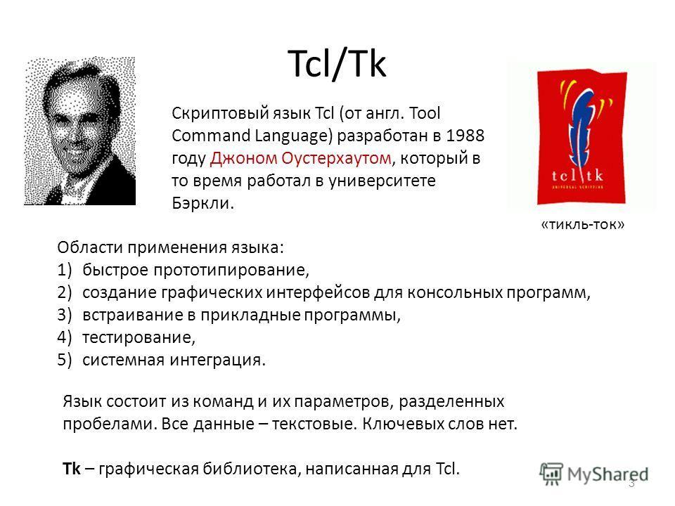 Tcl/Tk 3 Скриптовый язык Tcl (от англ. Tool Command Language) разработан в 1988 году Джоном Оустерхаутом, который в то время работал в университете Бэркли. Язык состоит из команд и их параметров, разделенных пробелами. Все данные – текстовые. Ключевы
