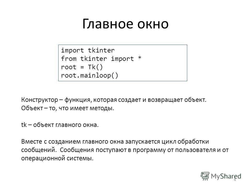 Главное окно 4 import tkinter from tkinter import * root = Tk() root.mainloop() Конструктор – функция, которая создает и возвращает объект. Объект – то, что имеет методы. tk – объект главного окна. Вместе с созданием главного окна запускается цикл об