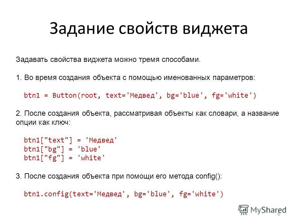 Задание свойств виджета 6 Задавать свойства виджета можно тремя способами. 1. Во время создания объекта с помощью именованных параметров: btn1 = Button(root, text='Медвед', bg='blue', fg='white') 2. После создания объекта, рассматривая объекты как сл