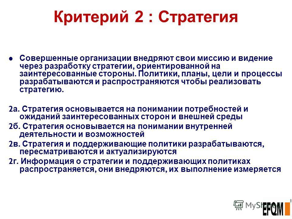 Критерий 2 : Стратегия Совершенные организации внедряют свои миссию и видение через разработку стратегии, ориентированной на заинтересованные стороны. Политики, планы, цели и процессы разрабатываются и распространяются чтобы реализовать стратегию. 2