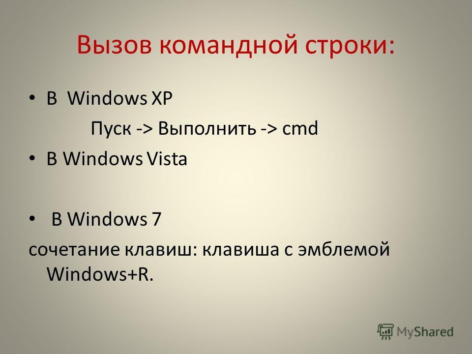 Вызов командной строки: В Windows XP Пуск -> Выполнить -> сmd В Windows Vista В Windows 7 сочетание клавиш: клавиша с эмблемой Windows+R.