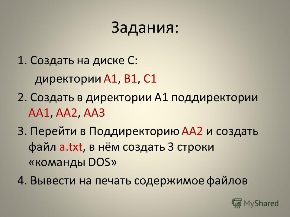Задания: 1. Создать на диске С: директории А1, B1, C1 2. Создать в директории A1 поддиректории АА1, АА2, АА3 3. Перейти в Поддиректорию АА2 и создать файл a.txt, в нём создать 3 строки «команды DOS» 4. Вывести на печать содержимое файлов