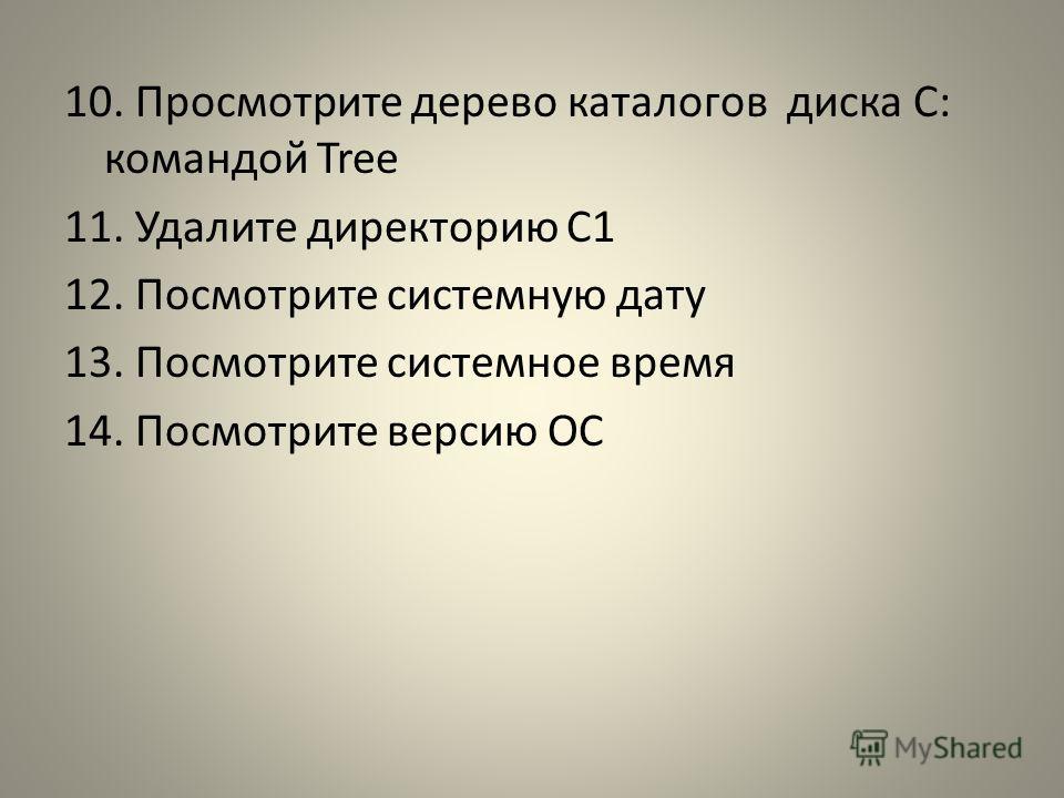 10. Просмотрите дерево каталогов диска C: командой Tree 11. Удалите директорию C1 12. Посмотрите системную дату 13. Посмотрите системное время 14. Посмотрите версию ОС