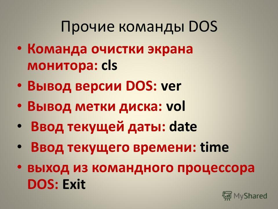 Прочие команды DOS Команда очистки экрана монитора: cls Вывод версии DOS: ver Вывод метки диска: vol Ввод текущей даты: date Ввод текущего времени: time выход из командного процессора DOS: Exit